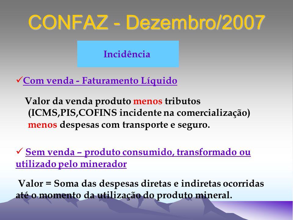 CONFAZ - Dezembro/2007 Incidência Com venda - Faturamento Líquido Valor da venda produto menos tributos (ICMS,PIS,COFINS incidente na comercialização) menos despesas com transporte e seguro.