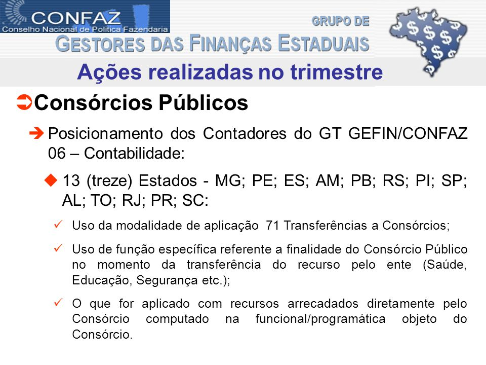 Ações realizadas no trimestre Consórcios Públicos Posicionamento dos Contadores do GT GEFIN/CONFAZ 06 – Contabilidade: 13 (treze) Estados - MG; PE; ES