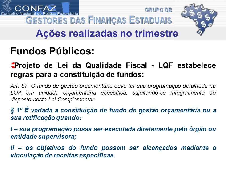 Ações realizadas no trimestre Fundos Públicos: Projeto de Lei da Qualidade Fiscal - LQF estabelece regras para a constituição de fundos: Art. 67. O fu