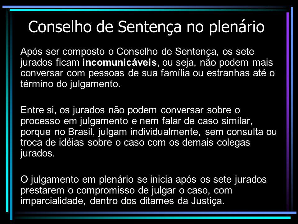 Conselho de Sentença no plenário Após ser composto o Conselho de Sentença, os sete jurados ficam incomunicáveis, ou seja, não podem mais conversar com pessoas de sua família ou estranhas até o término do julgamento.