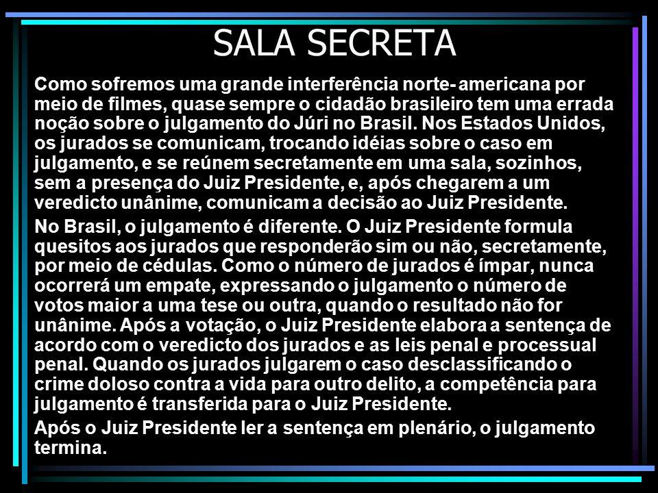 SALA SECRETA Como sofremos uma grande interferência norte- americana por meio de filmes, quase sempre o cidadão brasileiro tem uma errada noção sobre o julgamento do Júri no Brasil.