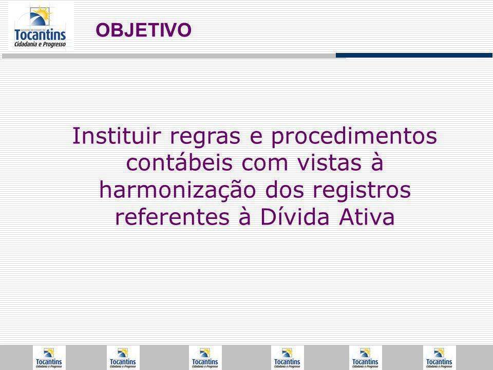 Instituir regras e procedimentos contábeis com vistas à harmonização dos registros referentes à Dívida Ativa OBJETIVO