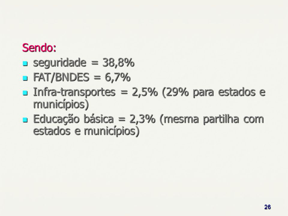 26 Sendo: seguridade = 38,8% seguridade = 38,8% FAT/BNDES = 6,7% FAT/BNDES = 6,7% Infra-transportes = 2,5% (29% para estados e municípios) Infra-transportes = 2,5% (29% para estados e municípios) Educação básica = 2,3% (mesma partilha com estados e municípios) Educação básica = 2,3% (mesma partilha com estados e municípios)