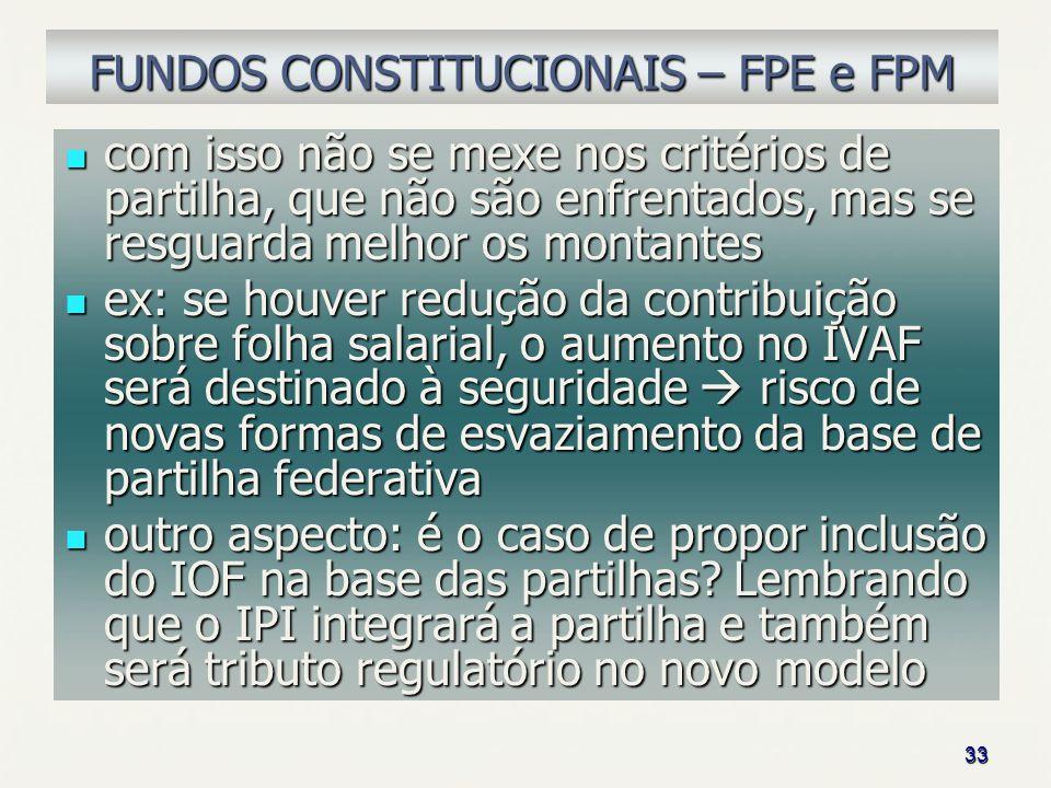 33 FUNDOS CONSTITUCIONAIS – FPE e FPM com isso não se mexe nos critérios de partilha, que não são enfrentados, mas se resguarda melhor os montantes co
