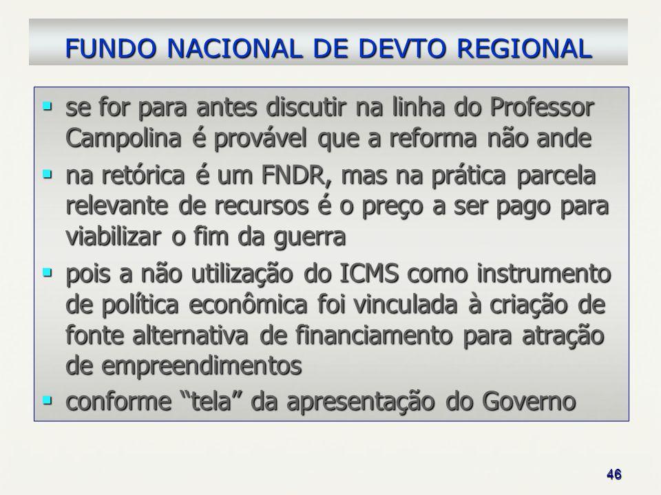 46 FUNDO NACIONAL DE DEVTO REGIONAL se for para antes discutir na linha do Professor Campolina é provável que a reforma não ande se for para antes dis