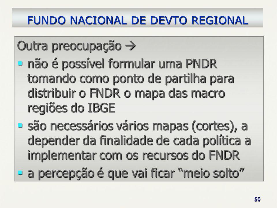 50 Outra preocupação Outra preocupação não é possível formular uma PNDR tomando como ponto de partilha para distribuir o FNDR o mapa das macro regiões