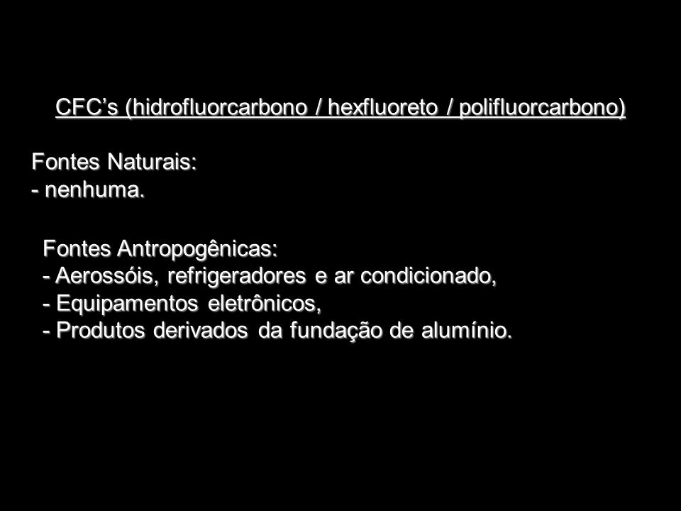 CFCs (hidrofluorcarbono / hexfluoreto / polifluorcarbono) Fontes Naturais: - nenhuma. Fontes Antropogênicas: - Aerossóis, refrigeradores e ar condicio