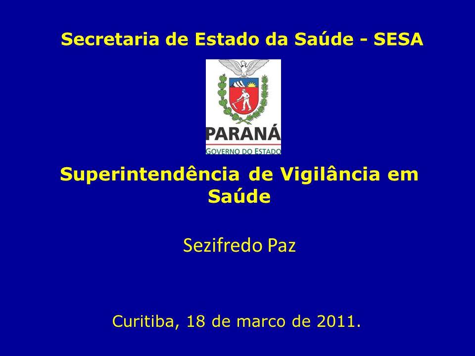 Superintendência de Vigilância em Saúde Sezifredo Paz Curitiba, 18 de marco de 2011. Secretaria de Estado da Saúde - SESA