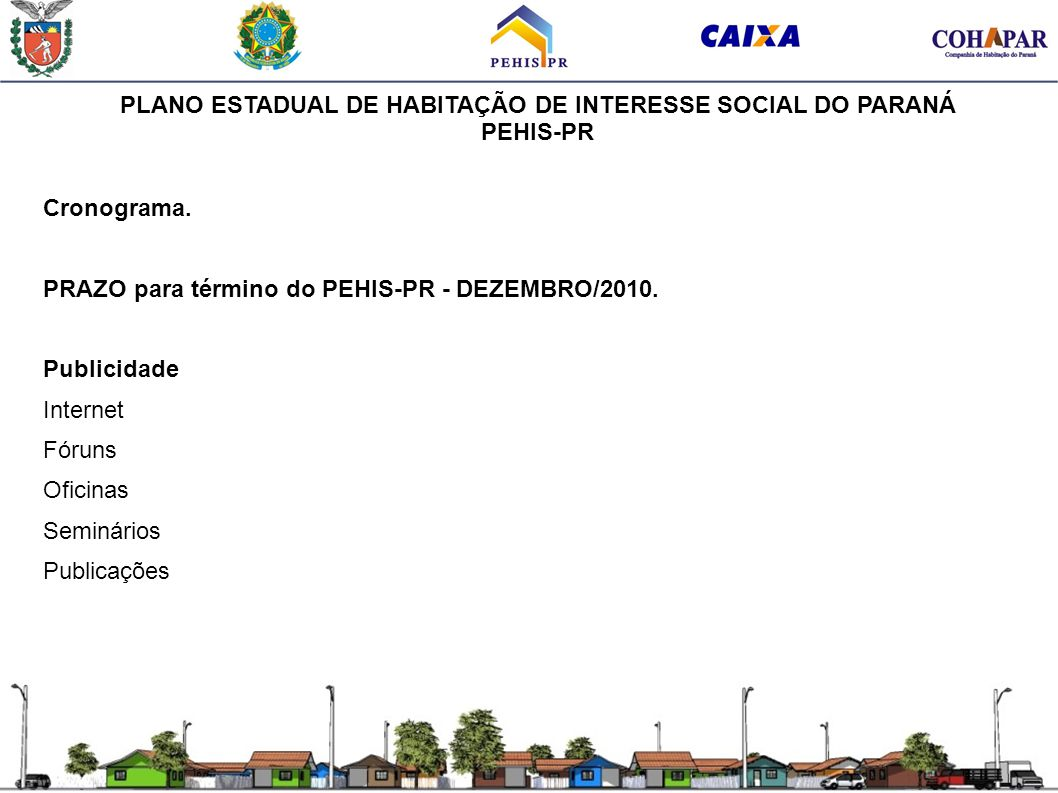 PLANO ESTADUAL DE HABITAÇÃO DE INTERESSE SOCIAL DO PARANÁ PEHIS-PR Cronograma. PRAZO para término do PEHIS-PR - DEZEMBRO/2010. Publicidade Internet Fó