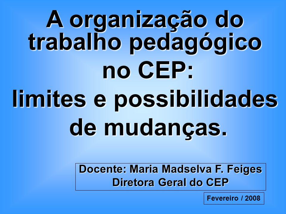 A organização do trabalho pedagógico no CEP: no CEP: limites e possibilidades de mudanças. de mudanças. Docente: Maria Madselva F. Feiges Diretora Ger