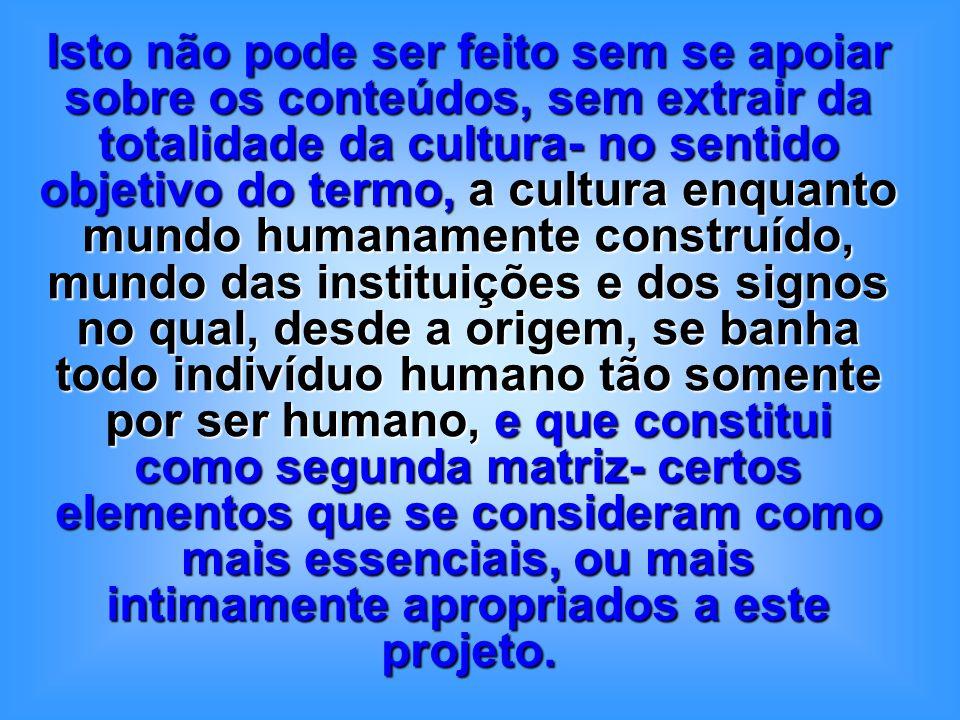 Isto não pode ser feito sem se apoiar sobre os conteúdos, sem extrair da totalidade da cultura- no sentido objetivo do termo, a cultura enquanto mundo