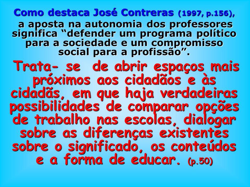 Como destaca José Contreras (1997, p.156), a aposta na autonomia dos professores significa defender um programa político para a sociedade e um comprom