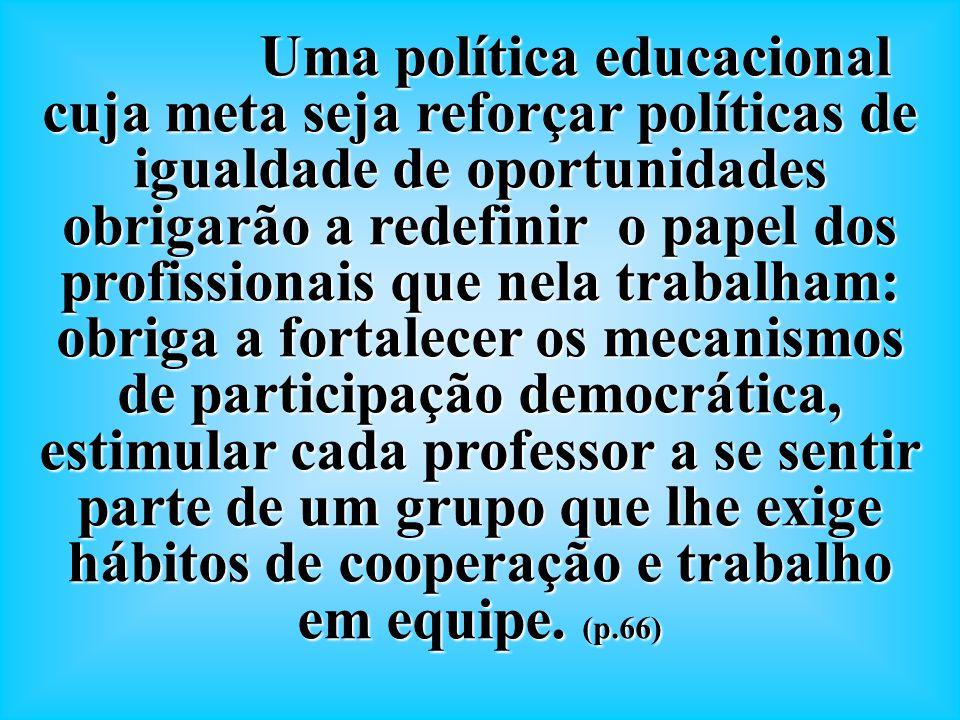 Uma política educacional cuja meta seja reforçar políticas de igualdade de oportunidades obrigarão a redefinir o papel dos profissionais que nela trab