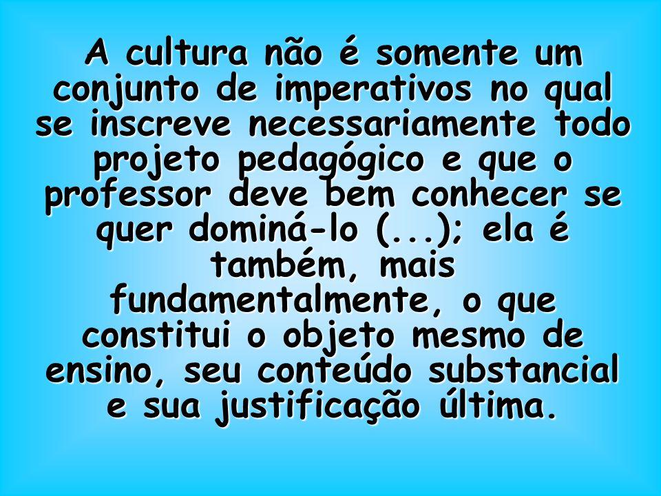 A cultura não é somente um conjunto de imperativos no qual se inscreve necessariamente todo projeto pedagógico e que o professor deve bem conhecer se