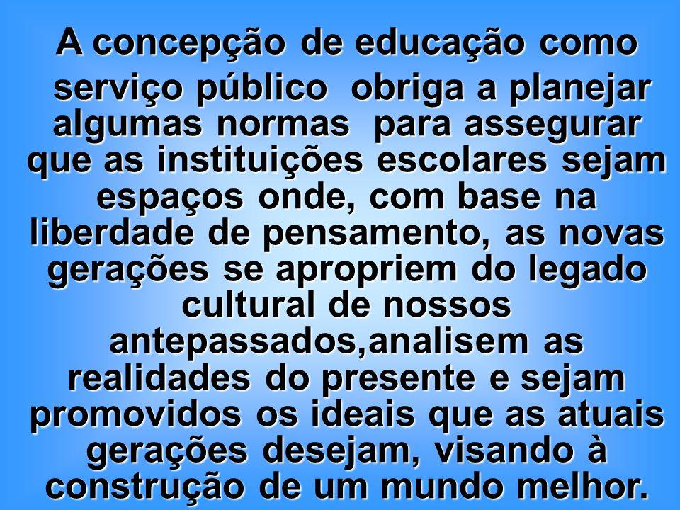 A concepção de educação como serviço público obriga a planejar algumas normas para assegurar que as instituições escolares sejam espaços onde, com bas