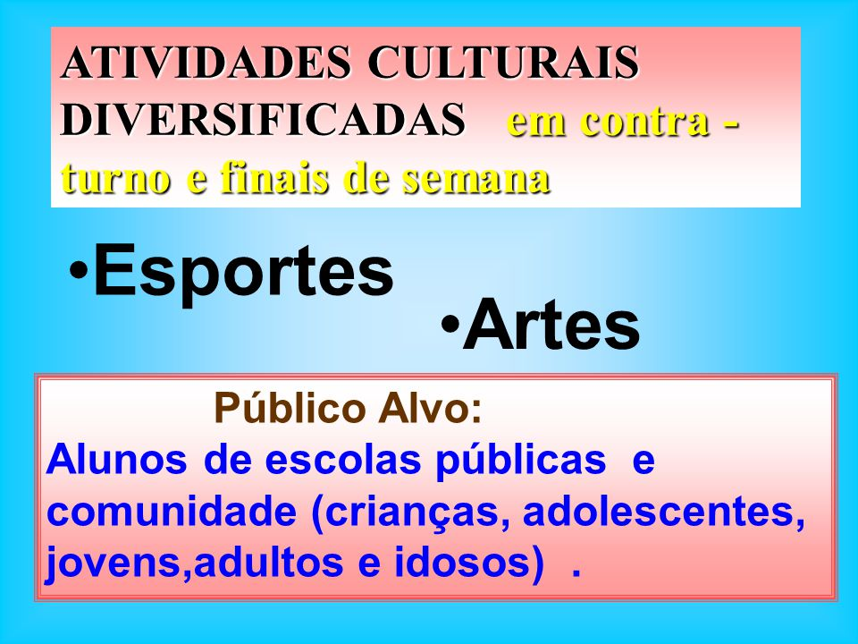 ATIVIDADES CULTURAIS DIVERSIFICADAS em contra - turno e finais de semana Esportes Artes Público Alvo: Alunos de escolas públicas e comunidade (criança