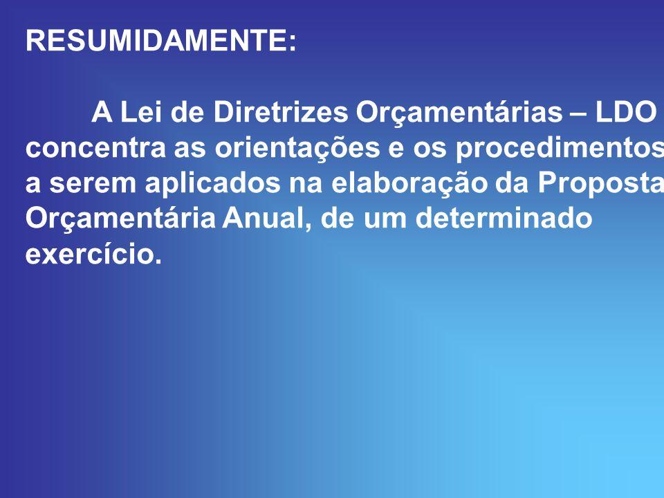 RESUMIDAMENTE: A Lei de Diretrizes Orçamentárias – LDO concentra as orientações e os procedimentos a serem aplicados na elaboração da Proposta Orçamentária Anual, de um determinado exercício.
