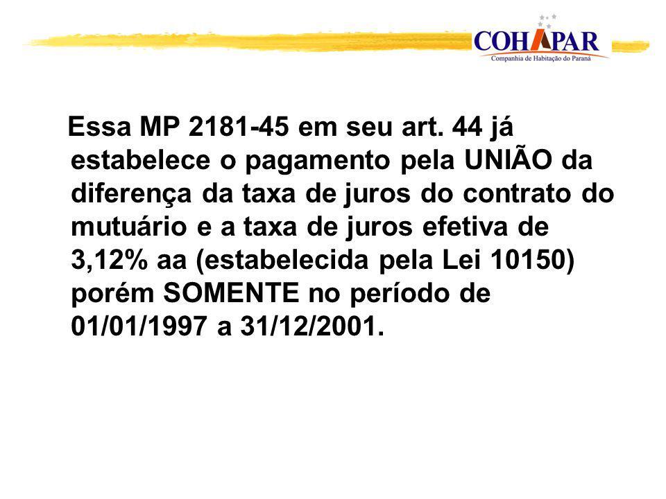 Essa MP 2181-45 em seu art. 44 já estabelece o pagamento pela UNIÃO da diferença da taxa de juros do contrato do mutuário e a taxa de juros efetiva de