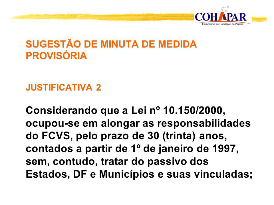 SUGESTÃO DE MINUTA DE MEDIDA PROVISÓRIA JUSTIFICATIVA 2 Considerando que a Lei nº 10.150/2000, ocupou-se em alongar as responsabilidades do FCVS, pelo prazo de 30 (trinta) anos, contados a partir de 1º de janeiro de 1997, sem, contudo, tratar do passivo dos Estados, DF e Municípios e suas vinculadas;