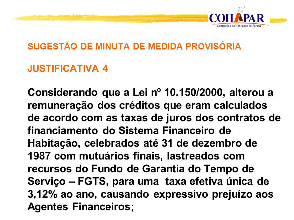 SUGESTÃO DE MINUTA DE MEDIDA PROVISÓRIA J USTIFICATIVA 4 Considerando que a Lei nº 10.150/2000, alterou a remuneração dos créditos que eram calculados de acordo com as taxas de juros dos contratos de financiamento do Sistema Financeiro de Habitação, celebrados até 31 de dezembro de 1987 com mutuários finais, lastreados com recursos do Fundo de Garantia do Tempo de Serviço – FGTS, para uma taxa efetiva única de 3,12% ao ano, causando expressivo prejuízo aos Agentes Financeiros;