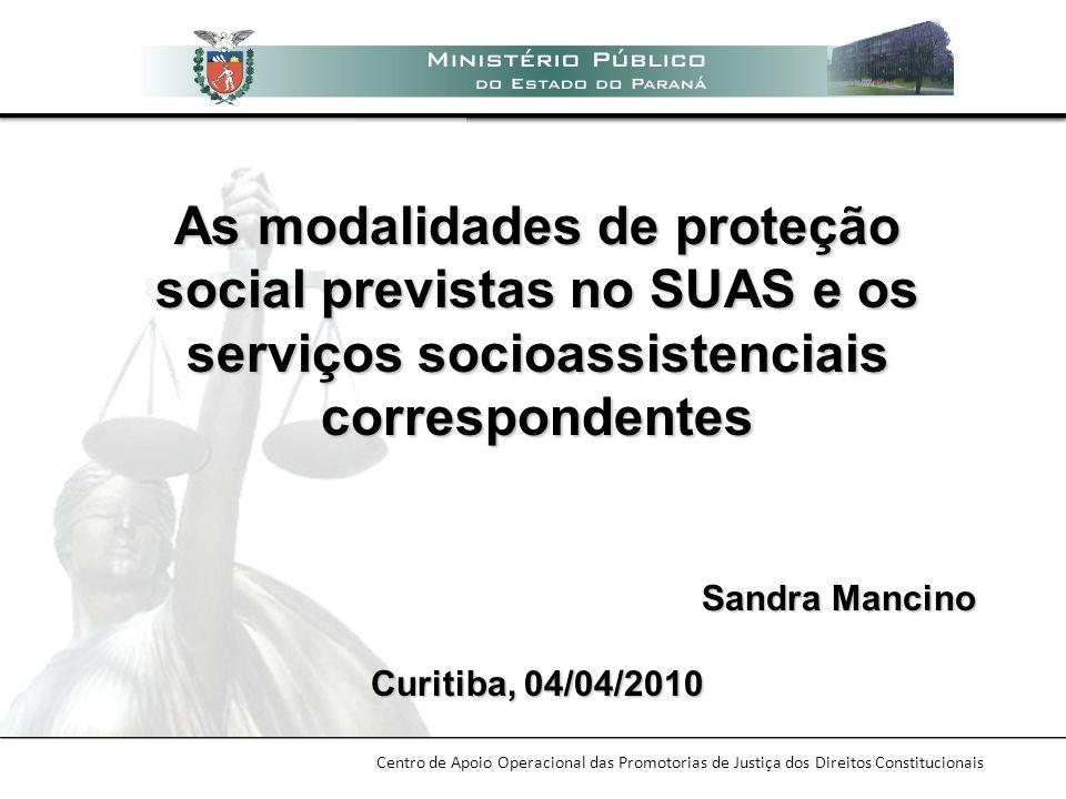 Centro de Apoio Operacional das Promotorias de Justiça dos Direitos Constitucionais As modalidades de proteção social previstas no SUAS e os serviços
