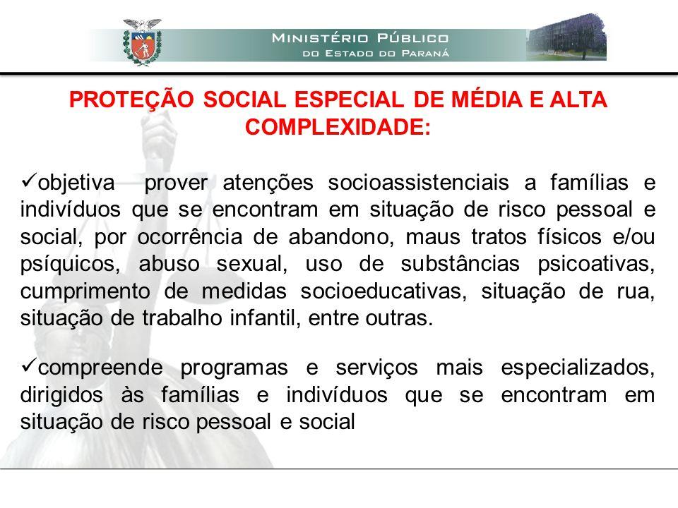 PROTEÇÃO SOCIAL ESPECIAL DE MÉDIA E ALTA COMPLEXIDADE: objetiva prover atenções socioassistenciais a famílias e indivíduos que se encontram em situaçã