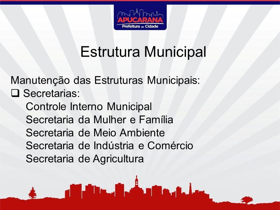 Manutenção das Estruturas Municipais: Secretarias: Controle Interno Municipal Secretaria da Mulher e Família Secretaria de Meio Ambiente Secretaria de