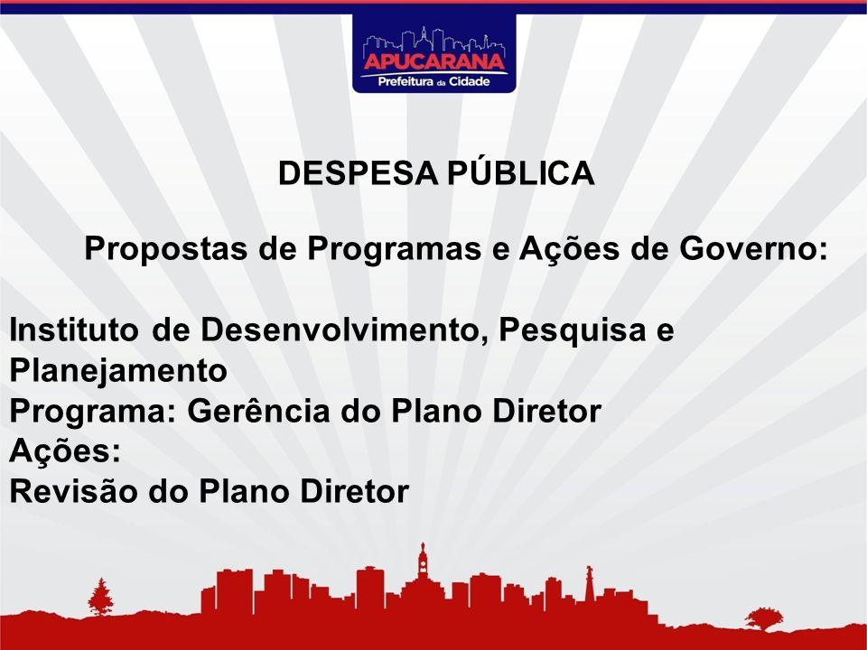 Propostas de Programas e Ações de Governo: Instituto de Desenvolvimento, Pesquisa e Planejamento Programa: Gerência do Plano Diretor Ações: Revisão do