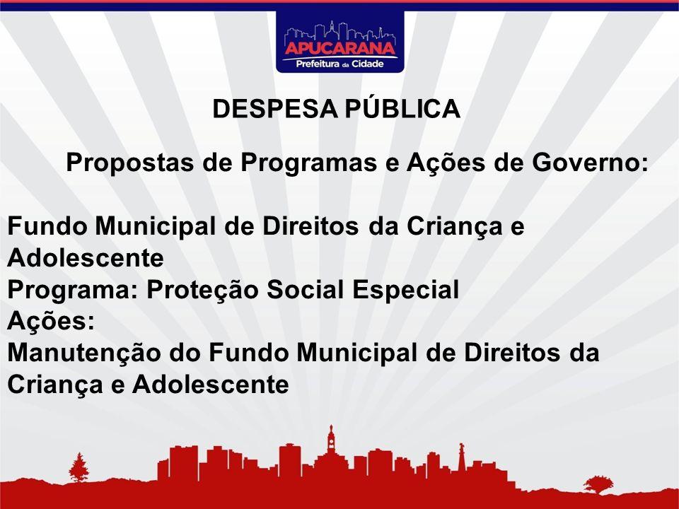 Propostas de Programas e Ações de Governo: Fundo Municipal de Direitos da Criança e Adolescente Programa: Proteção Social Especial Ações: Manutenção d