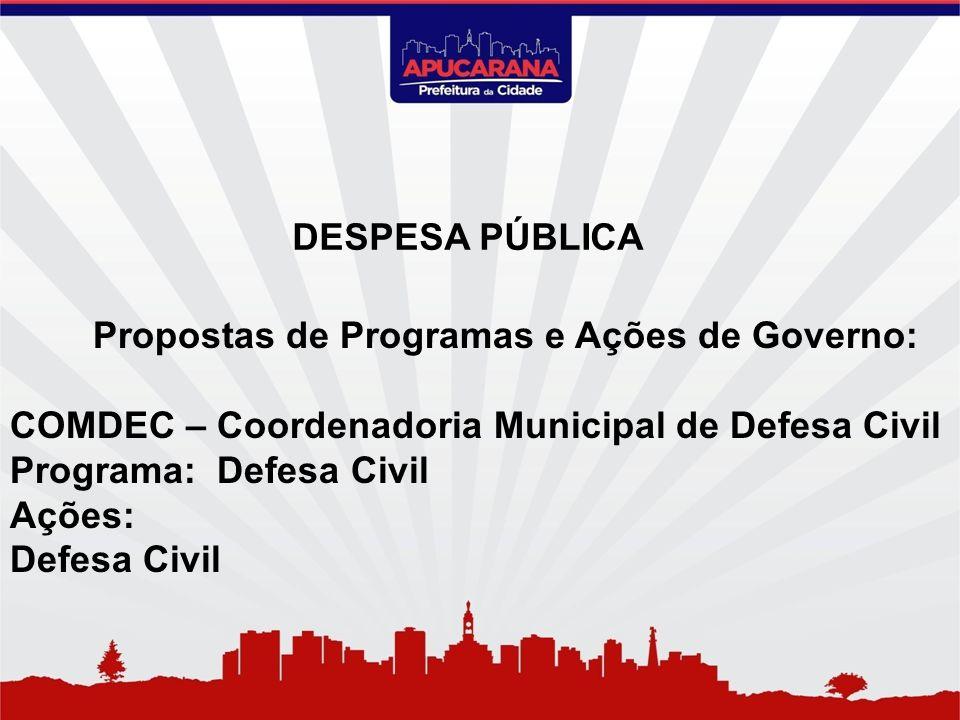Propostas de Programas e Ações de Governo: COMDEC – Coordenadoria Municipal de Defesa Civil Programa: Defesa Civil Ações: Defesa Civil DESPESA PÚBLICA
