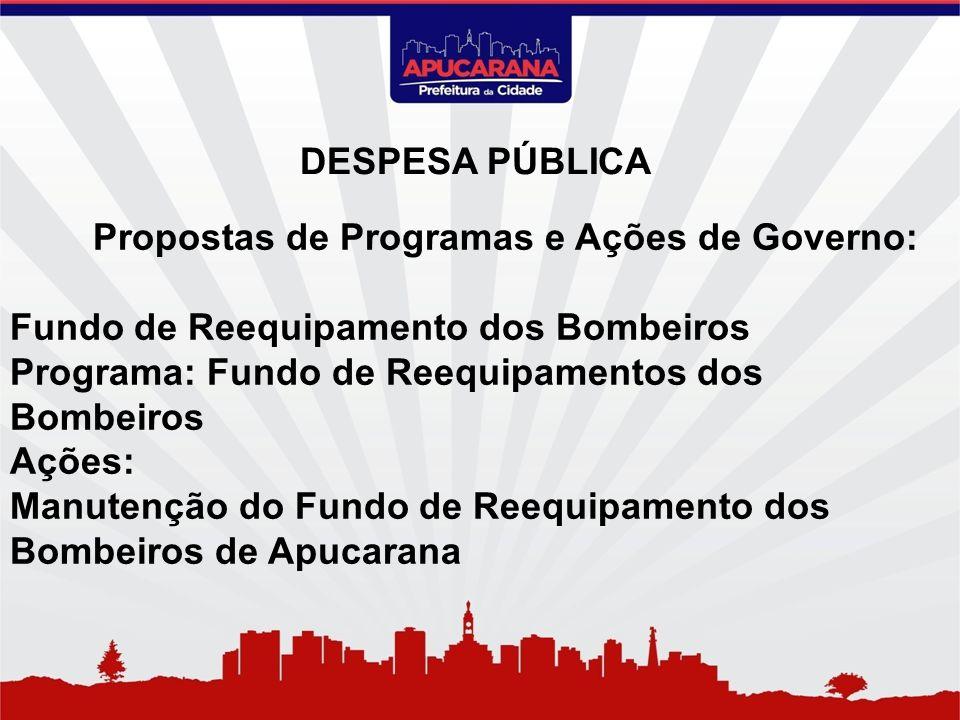 Propostas de Programas e Ações de Governo: Fundo de Reequipamento dos Bombeiros Programa: Fundo de Reequipamentos dos Bombeiros Ações: Manutenção do F