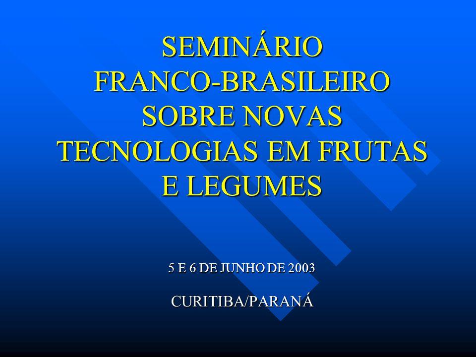 SEMINÁRIO FRANCO-BRASILEIRO SOBRE NOVAS TECNOLOGIAS EM FRUTAS E LEGUMES 5 E 6 DE JUNHO DE 2003 CURITIBA/PARANÁ