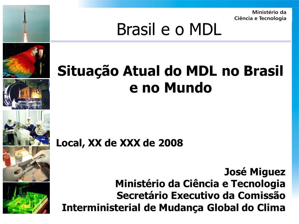 Brasil e o MDL Situação Atual do MDL no Brasil e no Mundo Local, XX de XXX de 2008 José Miguez Ministério da Ciência e Tecnologia Secretário Executivo