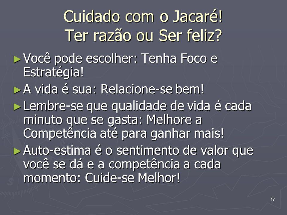 17 Cuidado com o Jacaré! Ter razão ou Ser feliz? Você pode escolher: Tenha Foco e Estratégia! Você pode escolher: Tenha Foco e Estratégia! A vida é su