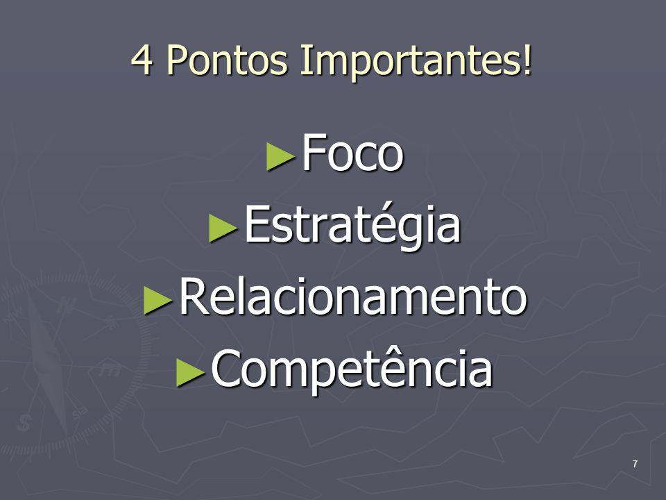 7 4 Pontos Importantes! Foco Foco Estratégia Estratégia Relacionamento Relacionamento Competência Competência