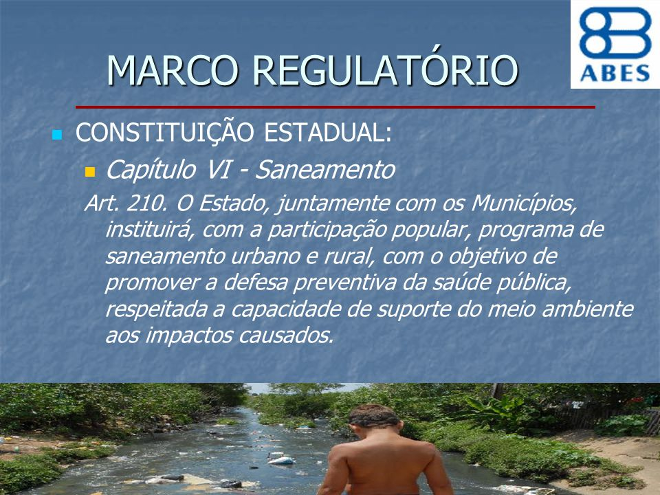 MARCO REGULATÓRIO CONSTITUIÇÃO ESTADUAL: Capítulo VI - Saneamento Art. 210. O Estado, juntamente com os Municípios, instituirá, com a participação pop
