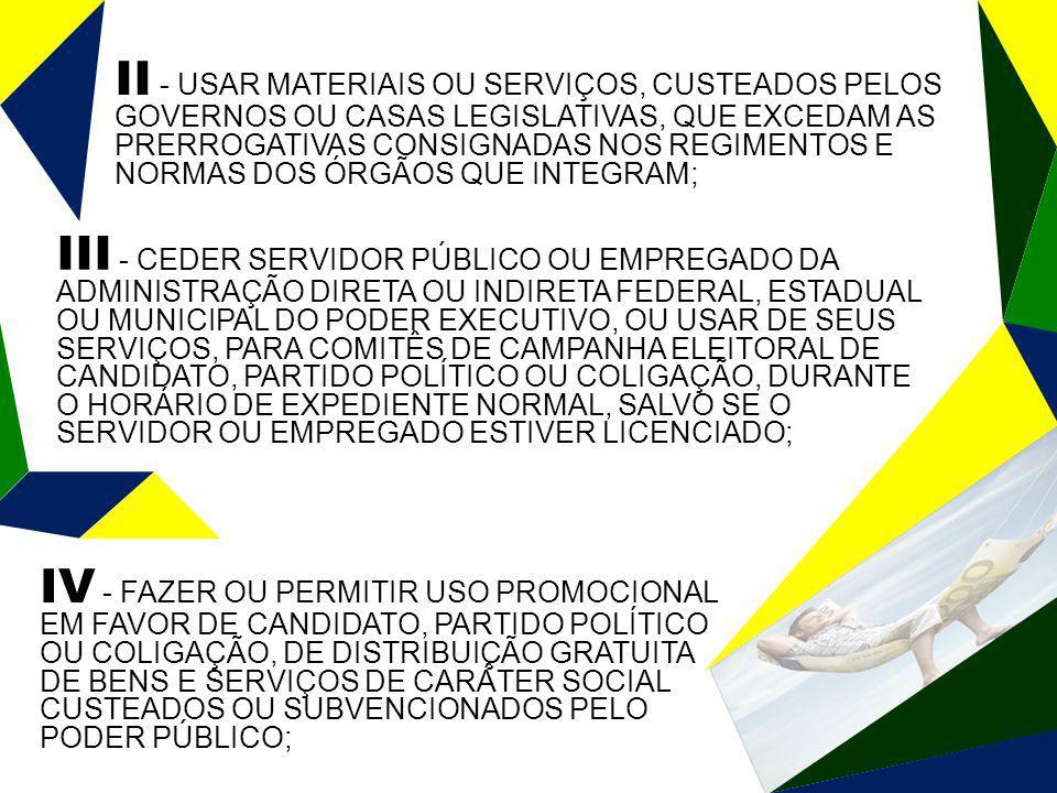 II - USAR MATERIAIS OU SERVIÇOS, CUSTEADOS PELOS GOVERNOS OU CASAS LEGISLATIVAS, QUE EXCEDAM AS PRERROGATIVAS CONSIGNADAS NOS REGIMENTOS E NORMAS DOS ÓRGÃOS QUE INTEGRAM; IV - FAZER OU PERMITIR USO PROMOCIONAL EM FAVOR DE CANDIDATO, PARTIDO POLÍTICO OU COLIGAÇÃO, DE DISTRIBUIÇÃO GRATUITA DE BENS E SERVIÇOS DE CARÁTER SOCIAL CUSTEADOS OU SUBVENCIONADOS PELO PODER PÚBLICO; III - CEDER SERVIDOR PÚBLICO OU EMPREGADO DA ADMINISTRAÇÃO DIRETA OU INDIRETA FEDERAL, ESTADUAL OU MUNICIPAL DO PODER EXECUTIVO, OU USAR DE SEUS SERVIÇOS, PARA COMITÊS DE CAMPANHA ELEITORAL DE CANDIDATO, PARTIDO POLÍTICO OU COLIGAÇÃO, DURANTE O HORÁRIO DE EXPEDIENTE NORMAL, SALVO SE O SERVIDOR OU EMPREGADO ESTIVER LICENCIADO;