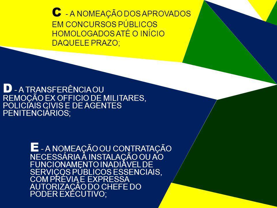 C - A NOMEAÇÃO DOS APROVADOS EM CONCURSOS PÚBLICOS HOMOLOGADOS ATÉ O INÍCIO DAQUELE PRAZO; D - A TRANSFERÊNCIA OU REMOÇÃO EX OFFICIO DE MILITARES, POLICIAIS CIVIS E DE AGENTES PENITENCIÁRIOS; E - A NOMEAÇÃO OU CONTRATAÇÃO NECESSÁRIA À INSTALAÇÃO OU AO FUNCIONAMENTO INADIÁVEL DE SERVIÇOS PÚBLICOS ESSENCIAIS, COM PRÉVIA E EXPRESSA AUTORIZAÇÃO DO CHEFE DO PODER EXECUTIVO;