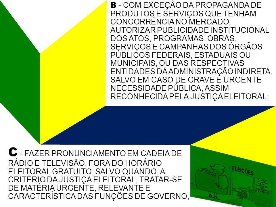 B - COM EXCEÇÃO DA PROPAGANDA DE PRODUTOS E SERVIÇOS QUE TENHAM CONCORRÊNCIA NO MERCADO, AUTORIZAR PUBLICIDADE INSTITUCIONAL DOS ATOS, PROGRAMAS, OBRAS, SERVIÇOS E CAMPANHAS DOS ÓRGÃOS PÚBLICOS FEDERAIS, ESTADUAIS OU MUNICIPAIS, OU DAS RESPECTIVAS ENTIDADES DA ADMINISTRAÇÃO INDIRETA, SALVO EM CASO DE GRAVE E URGENTE NECESSIDADE PÚBLICA, ASSIM RECONHECIDA PELA JUSTIÇA ELEITORAL; C - FAZER PRONUNCIAMENTO EM CADEIA DE RÁDIO E TELEVISÃO, FORA DO HORÁRIO ELEITORAL GRATUITO, SALVO QUANDO, A CRITÉRIO DA JUSTIÇA ELEITORAL, TRATAR-SE DE MATÉRIA URGENTE, RELEVANTE E CARACTERÍSTICA DAS FUNÇÕES DE GOVERNO;