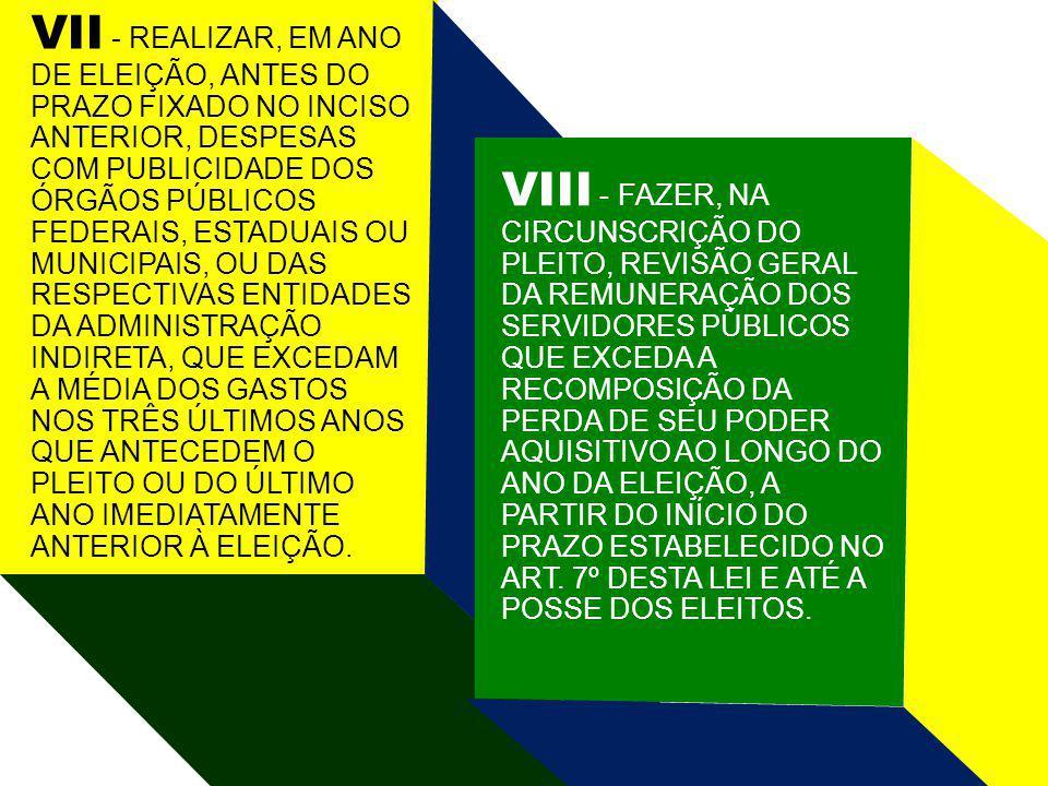 VII - REALIZAR, EM ANO DE ELEIÇÃO, ANTES DO PRAZO FIXADO NO INCISO ANTERIOR, DESPESAS COM PUBLICIDADE DOS ÓRGÃOS PÚBLICOS FEDERAIS, ESTADUAIS OU MUNICIPAIS, OU DAS RESPECTIVAS ENTIDADES DA ADMINISTRAÇÃO INDIRETA, QUE EXCEDAM A MÉDIA DOS GASTOS NOS TRÊS ÚLTIMOS ANOS QUE ANTECEDEM O PLEITO OU DO ÚLTIMO ANO IMEDIATAMENTE ANTERIOR À ELEIÇÃO.