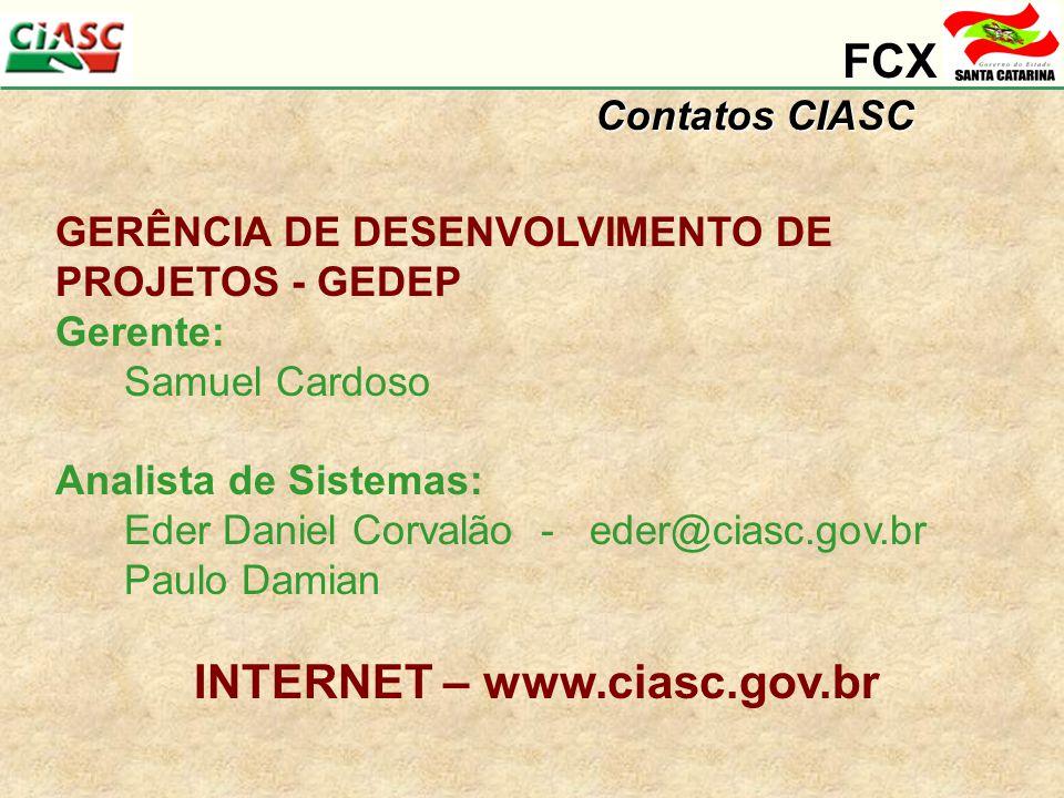 FCX Contatos CIASC GERÊNCIA DE DESENVOLVIMENTO DE PROJETOS - GEDEP Gerente: Samuel Cardoso Analista de Sistemas: Eder Daniel Corvalão - eder@ciasc.gov.br Paulo Damian INTERNET – www.ciasc.gov.br
