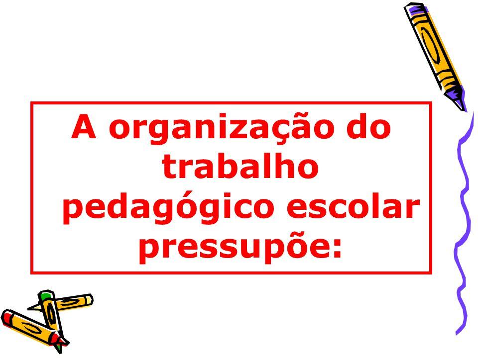 A organização do trabalho pedagógico escolar pressupõe: