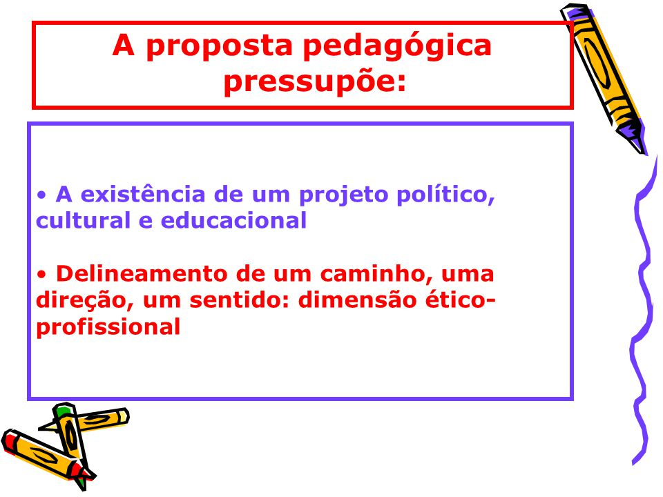 A proposta pedagógica pressupõe: A existência de um projeto político, cultural e educacional Delineamento de um caminho, uma direção, um sentido: dimensão ético- profissional
