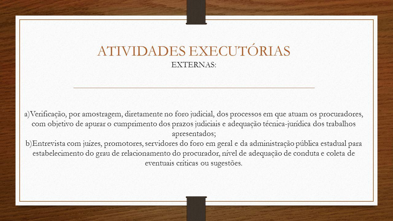 ATIVIDADES EXECUTÓRIAS EXTERNAS: a)Verificação, por amostragem, diretamente no foro judicial, dos processos em que atuam os procuradores, com objetivo