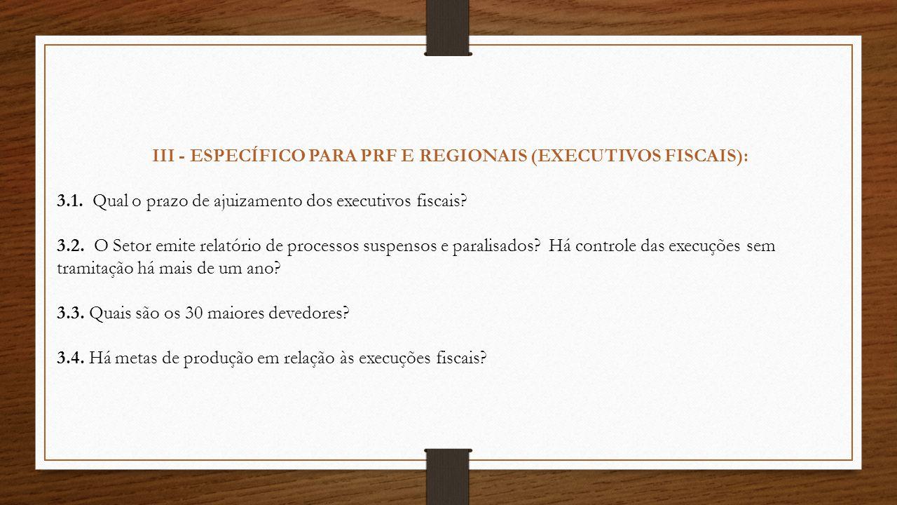 III - ESPECÍFICO PARA PRF E REGIONAIS (EXECUTIVOS FISCAIS): 3.1. Qual o prazo de ajuizamento dos executivos fiscais? 3.2. O Setor emite relatório de p