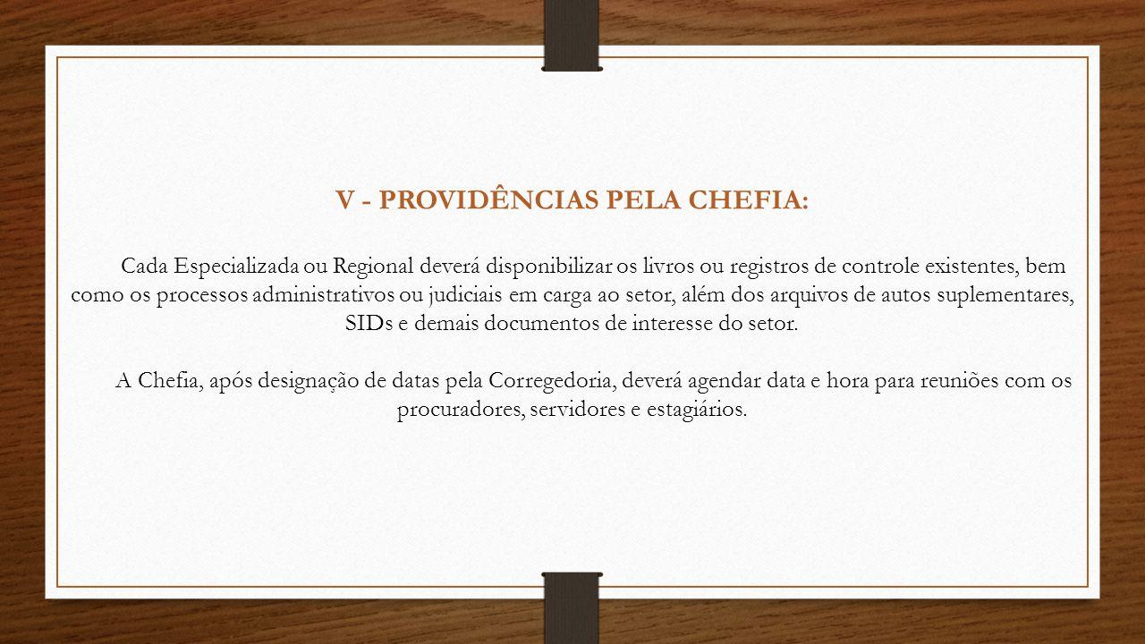 V - PROVIDÊNCIAS PELA CHEFIA: Cada Especializada ou Regional deverá disponibilizar os livros ou registros de controle existentes, bem como os processos administrativos ou judiciais em carga ao setor, além dos arquivos de autos suplementares, SIDs e demais documentos de interesse do setor.