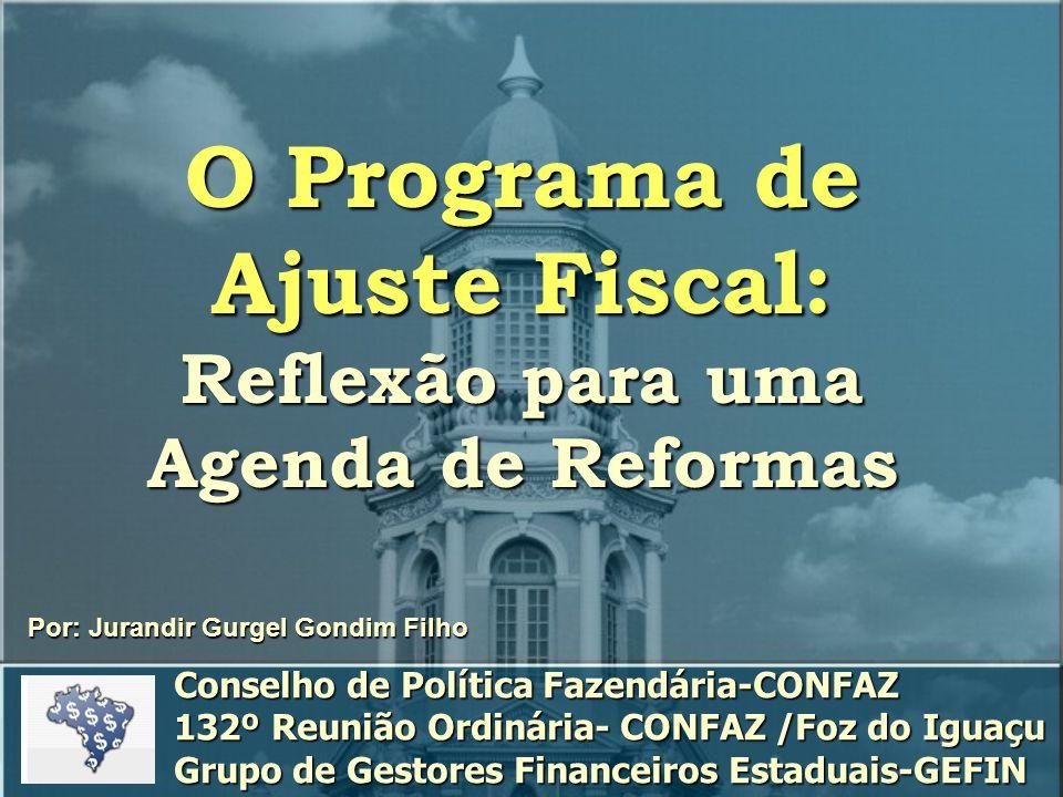 O Programa de Ajuste Fiscal: Reflexão para uma Agenda de Reformas Por: Jurandir Gurgel Gondim Filho Conselho de Política Fazendária-CONFAZ 132º Reunião Ordinária- CONFAZ /Foz do Iguaçu Grupo de Gestores Financeiros Estaduais-GEFIN