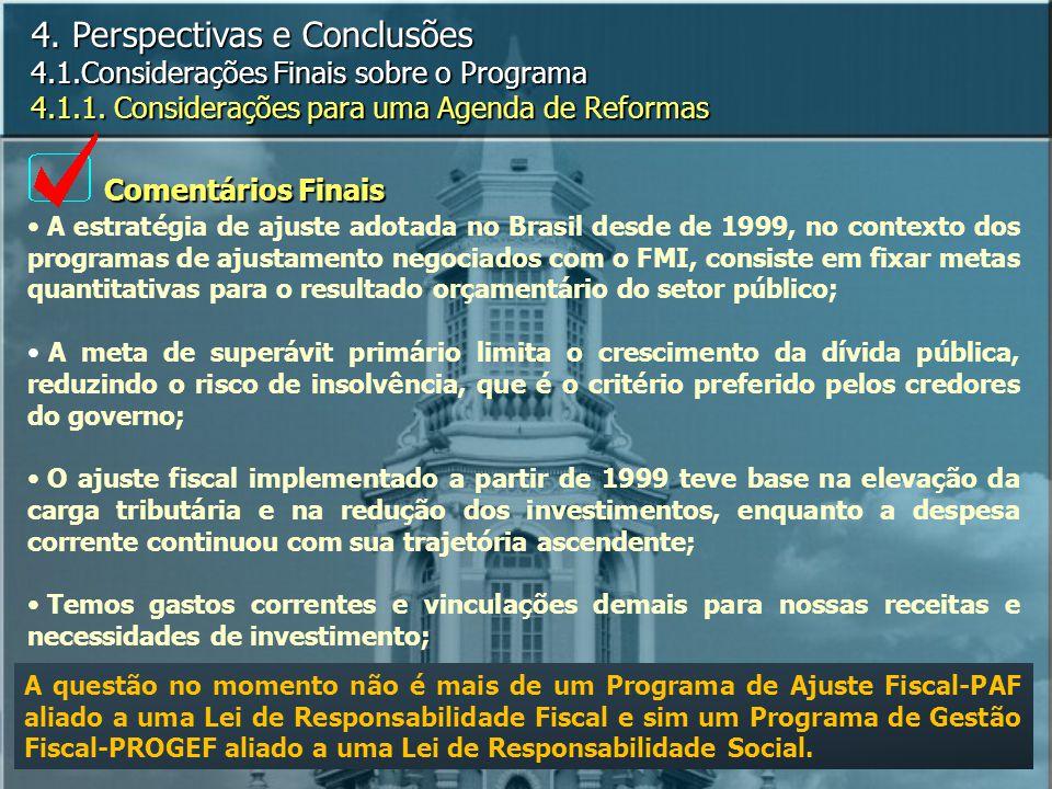 A estratégia de ajuste adotada no Brasil desde de 1999, no contexto dos programas de ajustamento negociados com o FMI, consiste em fixar metas quantitativas para o resultado orçamentário do setor público; A meta de superávit primário limita o crescimento da dívida pública, reduzindo o risco de insolvência, que é o critério preferido pelos credores do governo; O ajuste fiscal implementado a partir de 1999 teve base na elevação da carga tributária e na redução dos investimentos, enquanto a despesa corrente continuou com sua trajetória ascendente; Temos gastos correntes e vinculações demais para nossas receitas e necessidades de investimento; 4.