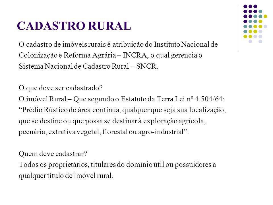 CADASTRO RURAL O cadastro de imóveis rurais é atribuição do Instituto Nacional de Colonização e Reforma Agrária – INCRA, o qual gerencia o Sistema Nacional de Cadastro Rural – SNCR.