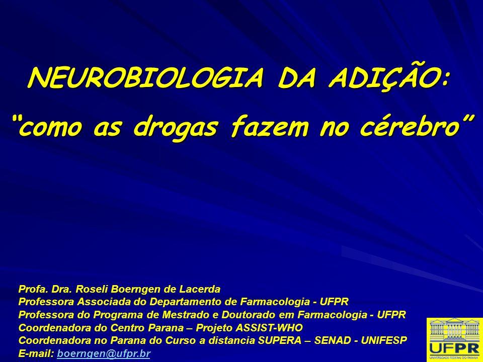 NEUROBIOLOGIA DA ADIÇÃO: como as drogas fazem no cérebro Profa. Dra. Roseli Boerngen de Lacerda Professora Associada do Departamento de Farmacologia -